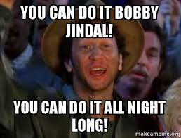 All Of It Meme - you can do it bobby jindal you can do it all night long bobby