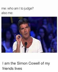 Simon Cowell Meme - me who am to judge also me i am the simon cowell of my friends