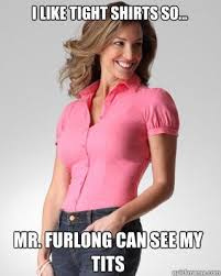 Tight Shirt Meme - best of tight shirt meme i like tight shirts so mr furlong can see