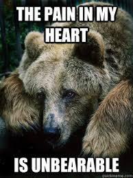 Funny Sad Meme - the pain in my heart is unbearable sad bear quickmeme