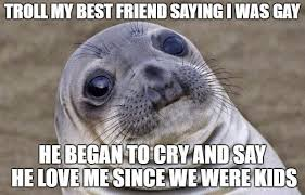 Gay Seal Meme Generator - troll my best friend saying i was gay he began to cry and say he