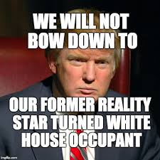 Bow Down Meme - we will not bow down to our former reality star turned white house