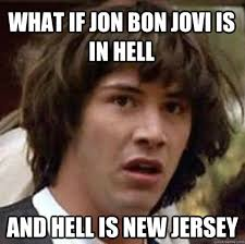Bon Jovi Meme - what if jon bon jovi is in hell and hell is new jersey