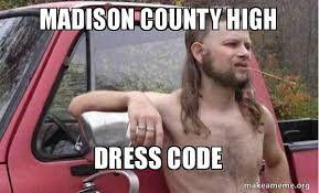 Madison Meme - madison county high dress code almost politically correct redneck