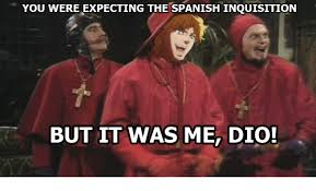 Spanish Inquisition Meme - you were expecting the spanish inquisition but it was me dio