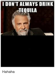 I Dont Always Meme - i don t always drink tequila hahaha drinking meme on me me