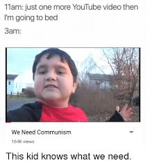 Youtube Video Meme - 11am just one more youtube video then i m going to bed 3am we need
