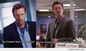 Chandler Meme - house md and chandler bing by ben meme center