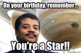 Science Birthday Meme - on your birthday remember you re a star neil degrasse