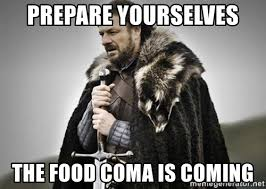 Food Coma Meme - prepare yourselves the food coma is coming prepare yourselves