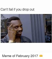 If Meme - can t fail if you drop out penint meme of february 2017 funny