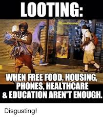 Disgusting Monday Memes - looting when free food housing phones healthcare education