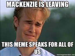 Mackenzie Meme - mackenzie is leaving this meme speaks for all of us dawson crying