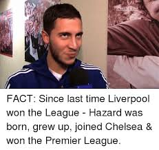 The League Memes - tm chelsea fact since last time liverpool won the league hazard