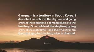 psy quote u201cgangnam is a territory in seoul korea i describe it