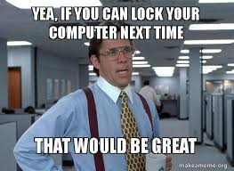 Lock Your Computer Meme - yea if you can lock your computer next time that would be great