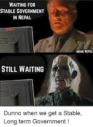 waiting for stable government in nepal still waiting meme nepal