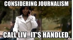 Journalism Meme - considering journalism call liv it s handled olivia pope meme