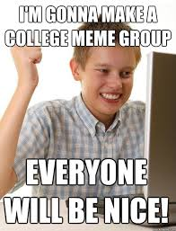 First Day Of College Meme - i m gonna make a college meme group everyone will be nice first