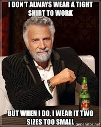 Tight Shirt Meme - i don t always wear a tight shirt to work but when i do i wear it