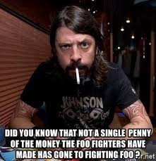 Foo Fighters Meme - did you know that not a single penny of the money the foo fighters