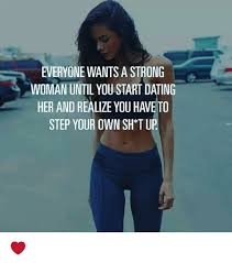 Strong Woman Meme - everyone wants a strong woman until youstart dating her and