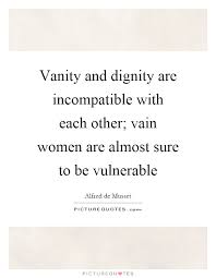 Vain Vanity Vanity And Dignity Are Incompatible With Each Other Vain Women