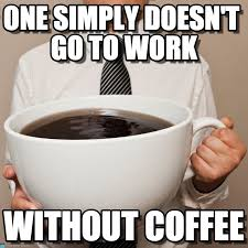 one simply doesn t go to work coffee meme on memegen