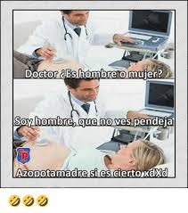 Memes Doctores - doctor bes hombre o mujer oy hombre que no ves pendeja azopotamadre