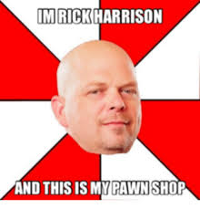 Pawn Shop Meme - im rick harrison and this is my pawn shop shop meme on me me