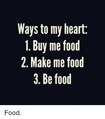 Buy All The Food Meme - ways to my heart i buy me food 2 make me food 3 be food food food
