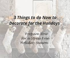 3 things to do now to decorate for the holidays prepare now for