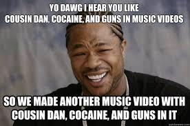 Music Video Meme - yo dawg i hear you like cousin dan cocaine and guns in music