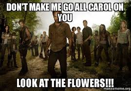 Look At The Flowers Meme - don t make me go all carol on you look at the flowers walking