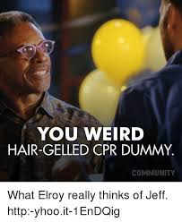 Cpr Dummy Meme - you weird hair gelled cpr dummy community what elroy really thinks