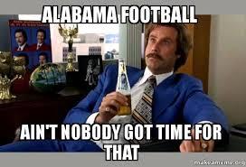 Alabama Football Memes - alabama football ain t nobody got time for that ron burgundy boy