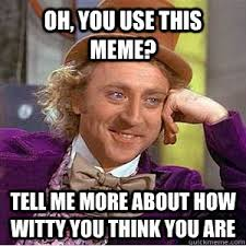 Use Mene - oh you use this meme tell me more about how witty you think you