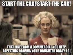 start the car start the car that line from a commercial you keep
