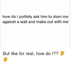Making Out Meme - how do i politely ask him to slam me against a wall and make out