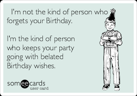 Belated Birthday Meme - i m not the kind of person who forgets your birthday i m the kind