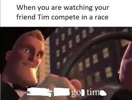 Tim Meme - when you re watching your friend tim compete in a race go tim