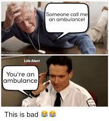 Ambulance Meme - shitheadsteve life alert you re an ambulance someone call me an