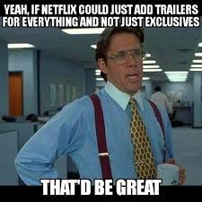 if netflix could just add trailers for everything and not just
