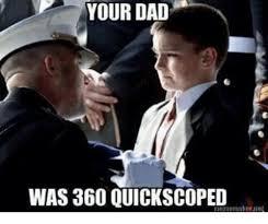 Quickscope Meme - your dad was 360 quickscoped meme on me me