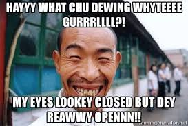 Chinese Guy Meme - hayyy what chu dewing whyteeee gurrrllll my eyes lookey closed but