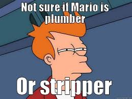 Funny Stripper Memes - not sure if mario is plumber or stripper quickmeme