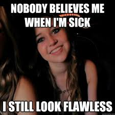 Hot Girl Problems Meme - nobody believes me when i m sick i still look flawless hot girl