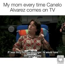 Canelo Meme - my mom every time canelo alvarez comes on tv b8c if i was thirty