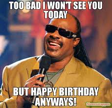 Too Bad Meme - too bad i won t see you today but happy birthday anyways meme