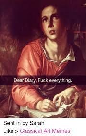 Fuck Everything Meme - dear diary fuck everything sent in by sarah like classical art